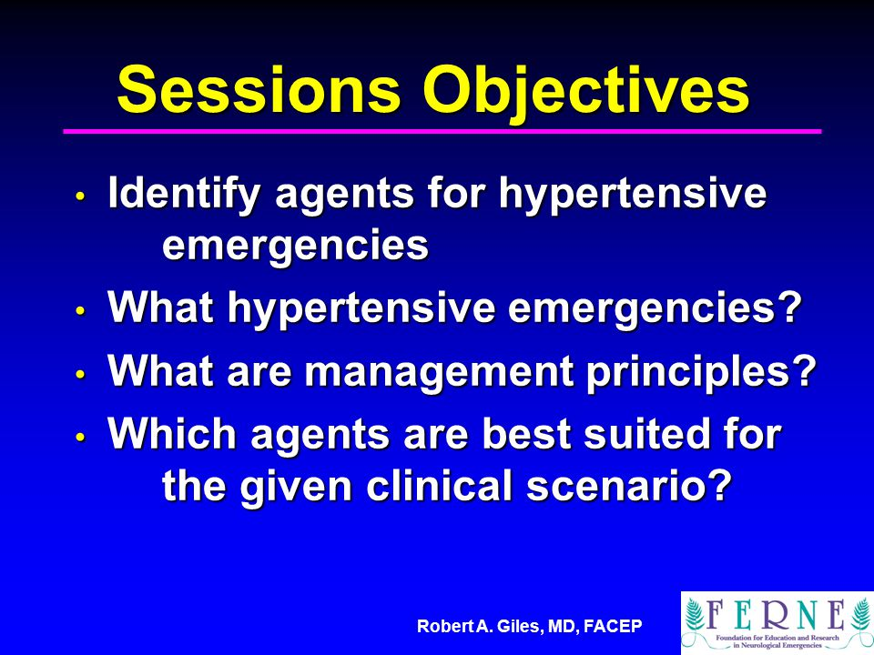Robert A. Giles, MD, FACEP Sessions Objectives Identify agents for hypertensive emergencies Identify agents for hypertensive emergencies What hyperten