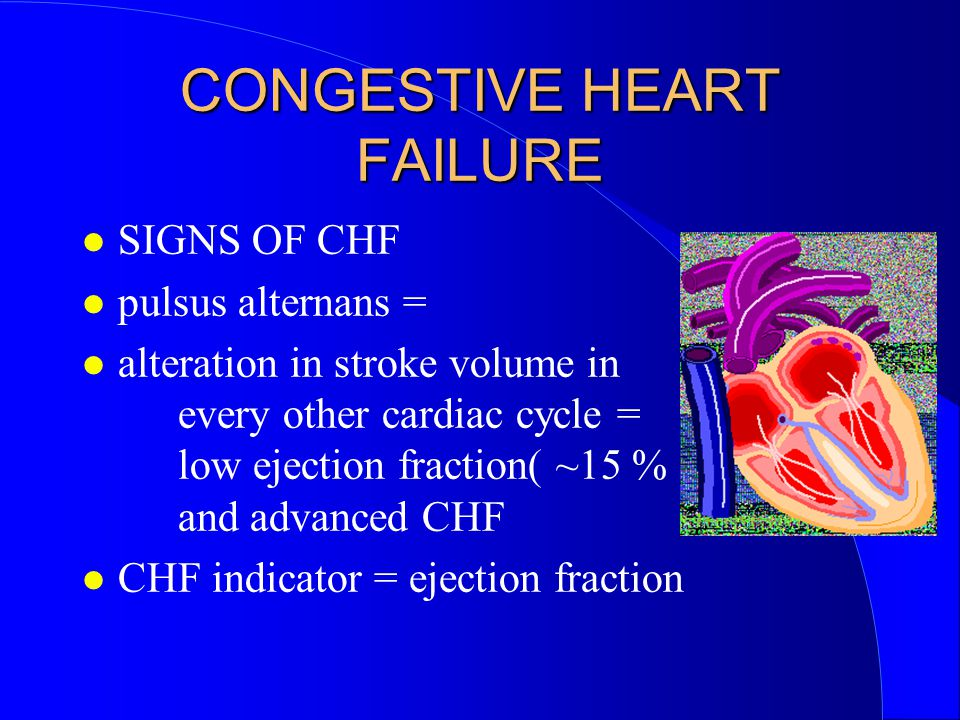 CONGESTIVE HEART FAILURE SIGNS OF CHF pulsus alternans = alteration in stroke volume in every other cardiac cycle = low ejection fraction( ~15 % !) and advanced CHF CHF indicator = ejection fraction
