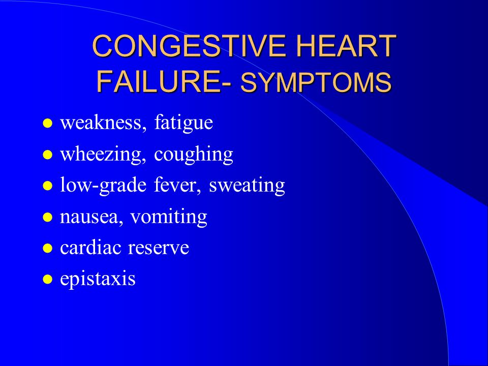 CONGESTIVE HEART FAILURE- SYMPTOMS weakness, fatigue wheezing, coughing low-grade fever, sweating nausea, vomiting cardiac reserve epistaxis