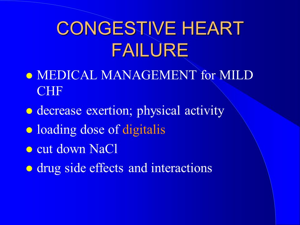 CONGESTIVE HEART FAILURE MEDICAL MANAGEMENT for MILD CHF decrease exertion; physical activity loading dose of digitalis cut down NaCl drug side effects and interactions
