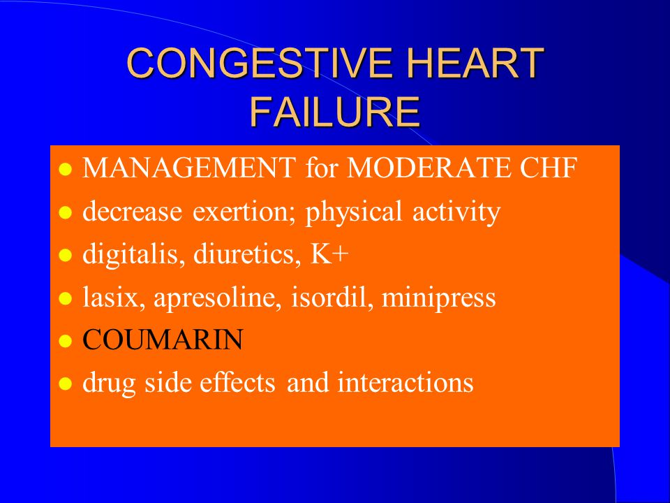 CONGESTIVE HEART FAILURE MANAGEMENT for MODERATE CHF decrease exertion; physical activity digitalis, diuretics, K+ lasix, apresoline, isordil, minipress COUMARIN drug side effects and interactions