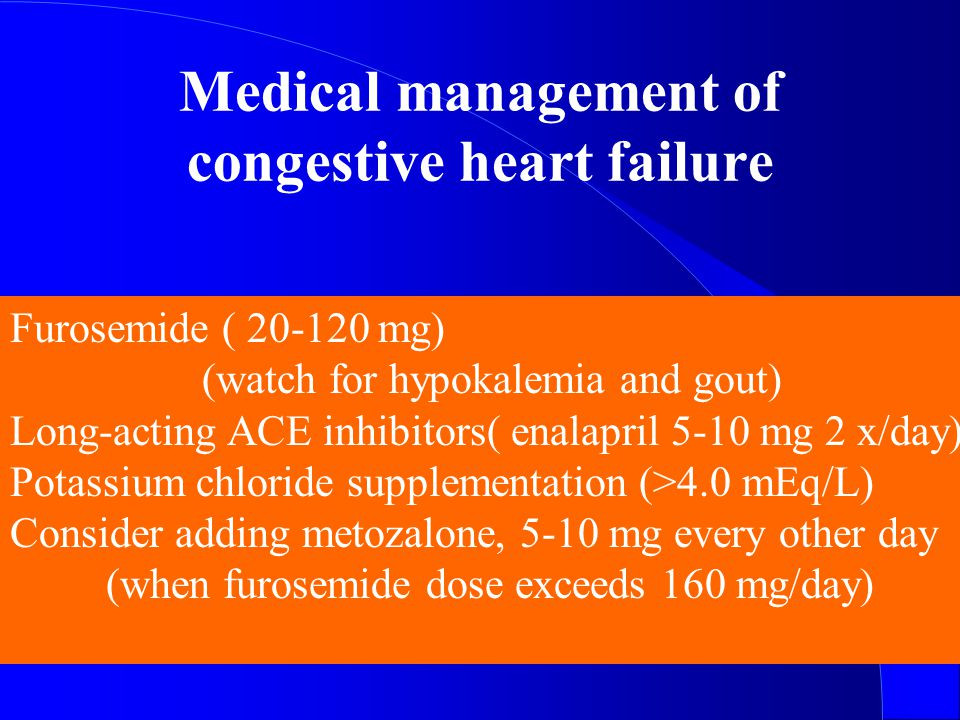 Medical management of congestive heart failure Furosemide ( 20-120 mg) (watch for hypokalemia and gout) Long-acting ACE inhibitors( enalapril 5-10 mg 2 x/day) Potassium chloride supplementation (>4.0 mEq/L) Consider adding metozalone, 5-10 mg every other day (when furosemide dose exceeds 160 mg/day)