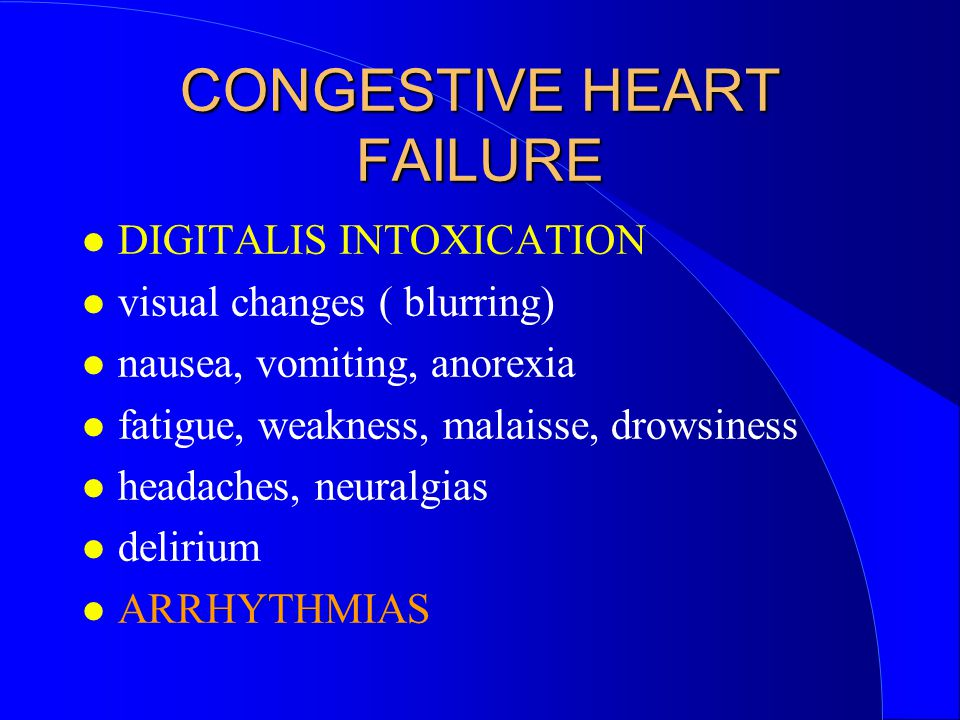 CONGESTIVE HEART FAILURE DIGITALIS INTOXICATION visual changes ( blurring) nausea, vomiting, anorexia fatigue, weakness, malaisse, drowsiness headache