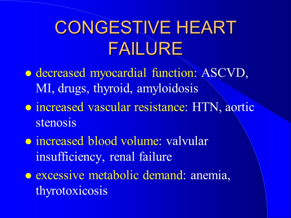 CONGESTIVE HEART FAILURE decreased myocardial function: ASCVD, MI, drugs, thyroid, amyloidosis increased vascular resistance: HTN, aortic stenosis increased blood volume: valvular insufficiency, renal failure excessive metabolic demand: anemia, thyrotoxicosis