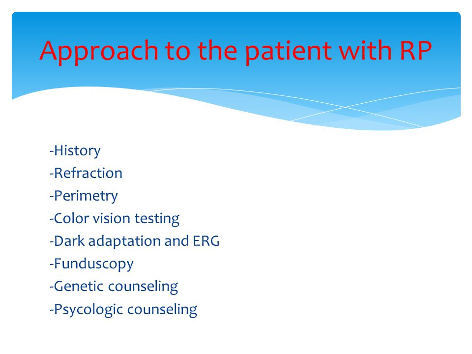 -History -Refraction -Perimetry -Color vision testing -Dark adaptation and ERG -Funduscopy -Genetic counseling -Psycologic counseling Approach to the patient with RP