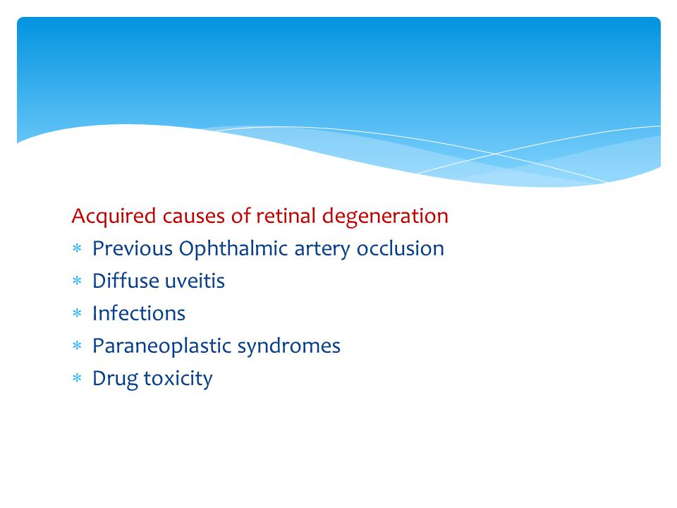 Acquired causes of retinal degeneration  Previous Ophthalmic artery occlusion  Diffuse uveitis  Infections  Paraneoplastic syndromes  Drug toxicity