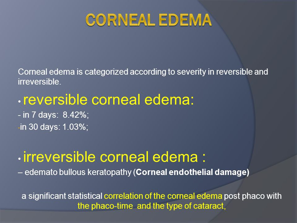 Corneal edema is categorized according to severity in reversible and irreversible. reversible corneal edema: - in 7 days: 8.42%; - in 30 days: 1.03%;