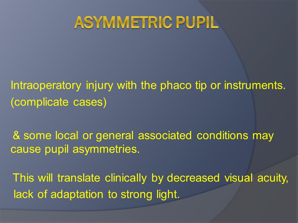 Intraoperatory injury with the phaco tip or instruments. (complicate cases) & some local or general associated conditions may cause pupil asymmetries.
