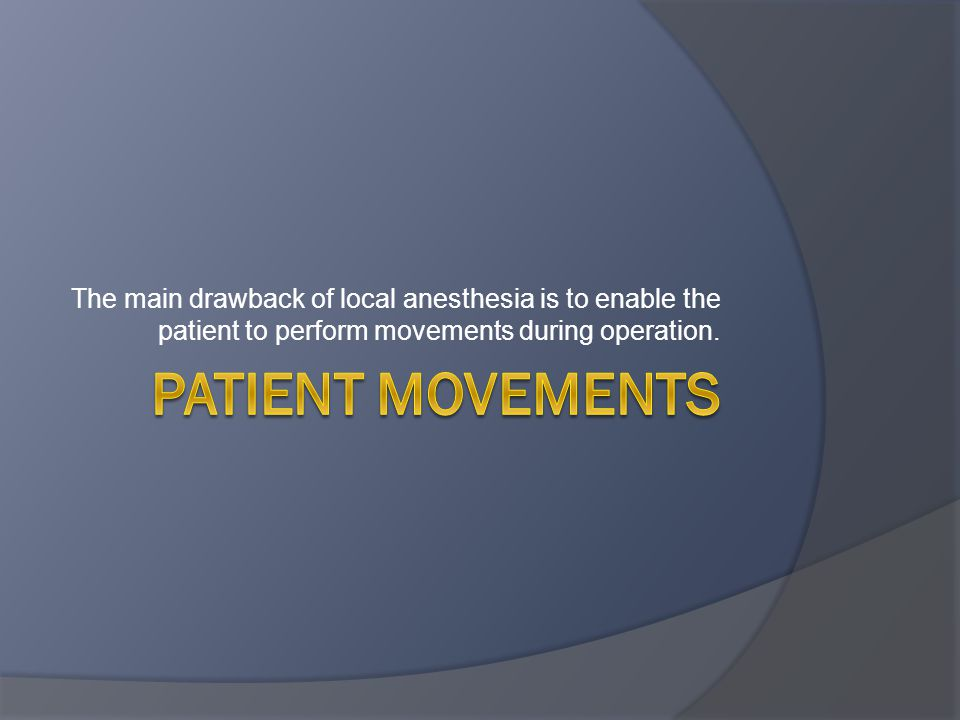 The main drawback of local anesthesia is to enable the patient to perform movements during operation.