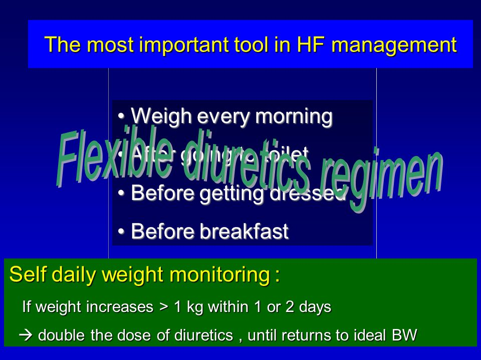 The most important tool in HF management Self daily weight monitoring : If weight increases > 1 kg within 1 or 2 days If weight increases > 1 kg within 1 or 2 days  double the dose of diuretics, until returns to ideal BW  double the dose of diuretics, until returns to ideal BW Weigh every morning Weigh every morning After going to toilet After going to toilet Before getting dressed Before getting dressed Before breakfast Before breakfast