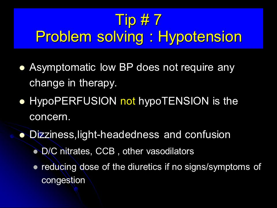 Tip # 7 Problem solving : Hypotension Asymptomatic low BP does not require any change in therapy.