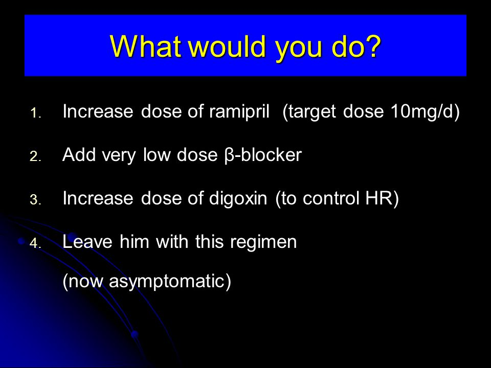 What would you do.1. Increase dose of ramipril (target dose 10mg/d) 2.