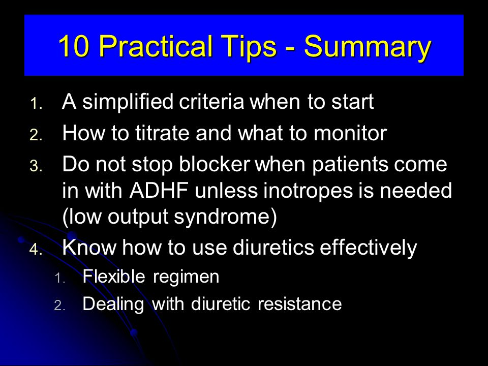 10 Practical Tips - Summary 1. A simplified criteria when to start 2. How to titrate and what to monitor 3. Do not stop blocker when patients come in