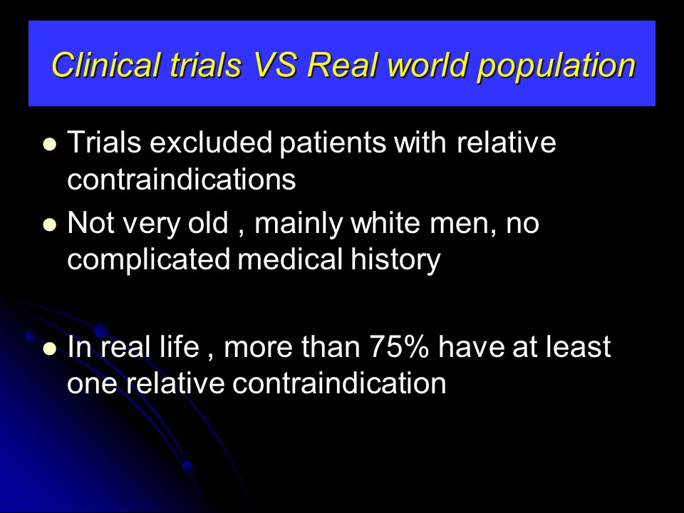 Trials excluded patients with relative contraindications Not very old, mainly white men, no complicated medical history In real life, more than 75% ha