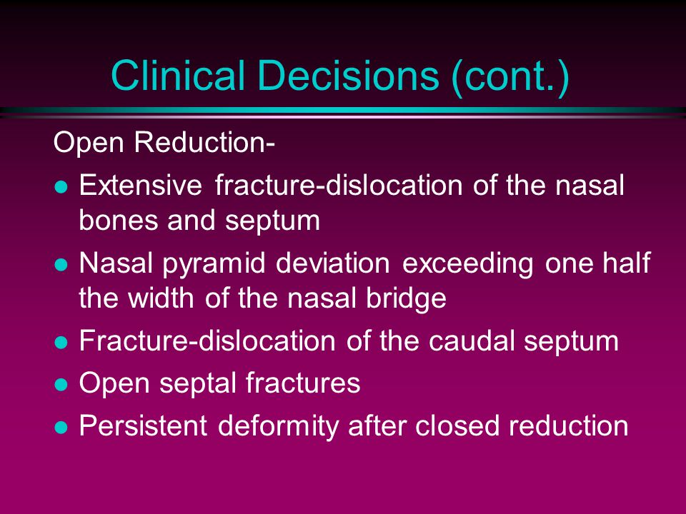 Clinical Decisions (cont.) Open Reduction- Extensive fracture-dislocation of the nasal bones and septum Nasal pyramid deviation exceeding one half the