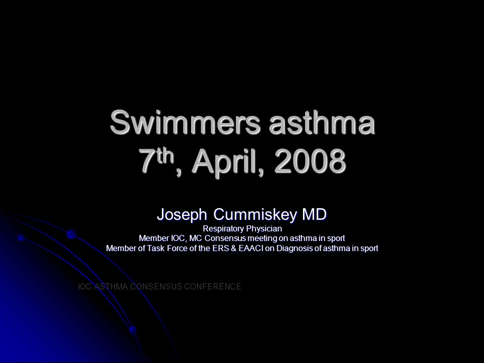 Swimmers asthma 7 th, April, 2008 Joseph Cummiskey MD Respiratory Physician Member IOC, MC Consensus meeting on asthma in sport Member of Task Force o