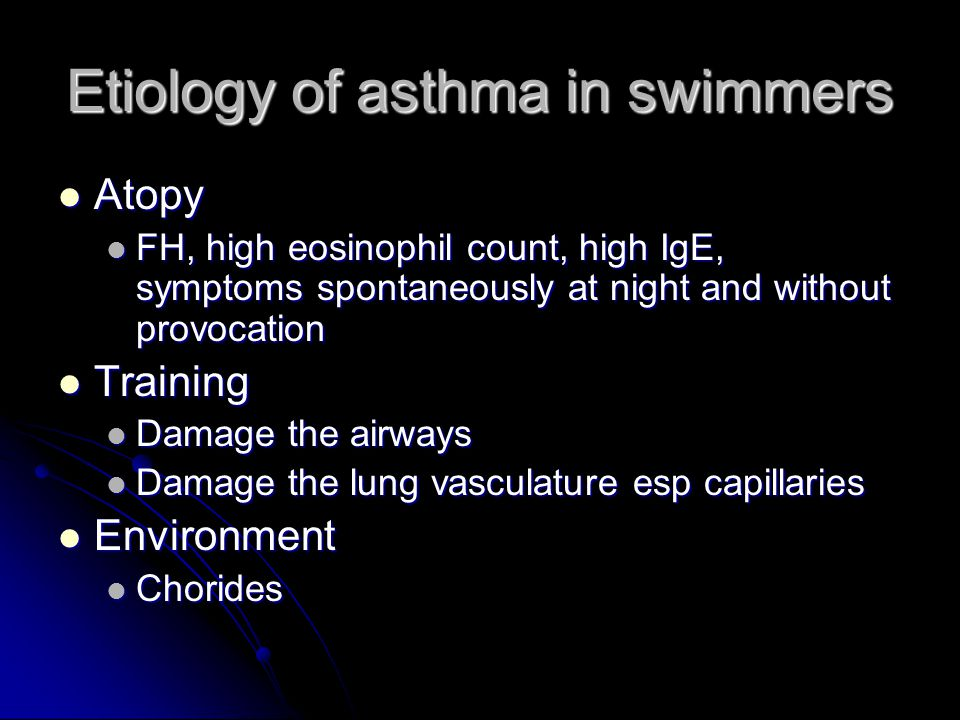 Etiology of asthma in swimmers Atopy Atopy FH, high eosinophil count, high IgE, symptoms spontaneously at night and without provocation FH, high eosinophil count, high IgE, symptoms spontaneously at night and without provocation Training Training Damage the airways Damage the airways Damage the lung vasculature esp capillaries Damage the lung vasculature esp capillaries Environment Environment Chorides Chorides