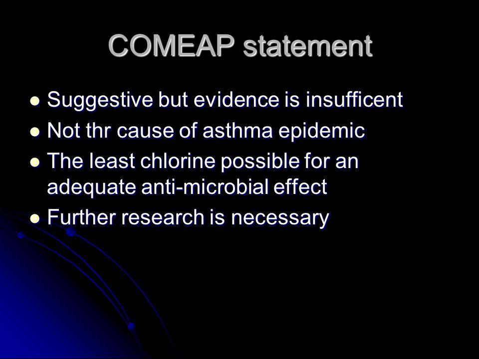 COMEAP statement Suggestive but evidence is insufficent Suggestive but evidence is insufficent Not thr cause of asthma epidemic Not thr cause of asthma epidemic The least chlorine possible for an adequate anti-microbial effect The least chlorine possible for an adequate anti-microbial effect Further research is necessary Further research is necessary