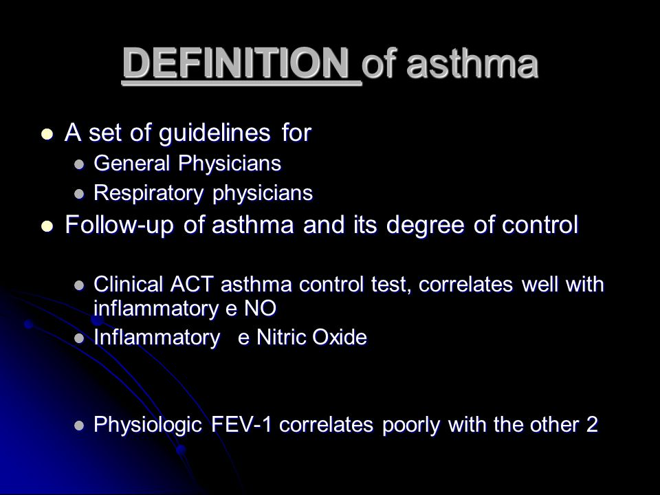 DEFINITION of asthma A set of guidelines for A set of guidelines for General Physicians General Physicians Respiratory physicians Respiratory physicians Follow-up of asthma and its degree of control Follow-up of asthma and its degree of control Clinical ACT asthma control test, correlates well with inflammatory e NO Clinical ACT asthma control test, correlates well with inflammatory e NO Inflammatorye Nitric Oxide Inflammatorye Nitric Oxide Physiologic FEV-1 correlates poorly with the other 2 Physiologic FEV-1 correlates poorly with the other 2