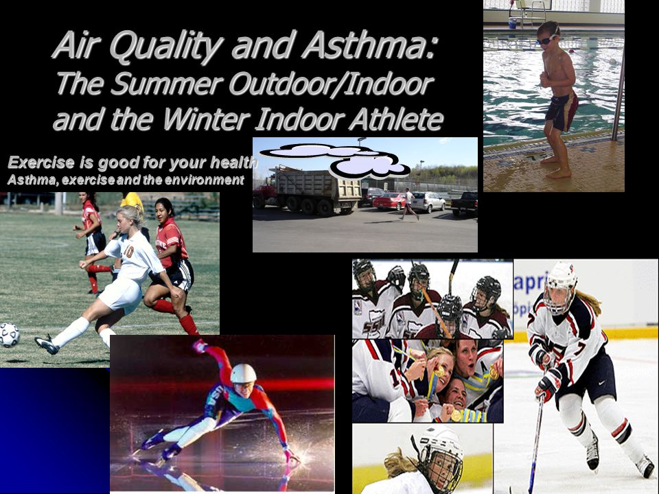 Exercise is good for your health Asthma, exercise and the environment Air Quality and Asthma: The Summer Outdoor/Indoor and the Winter Indoor Athlete