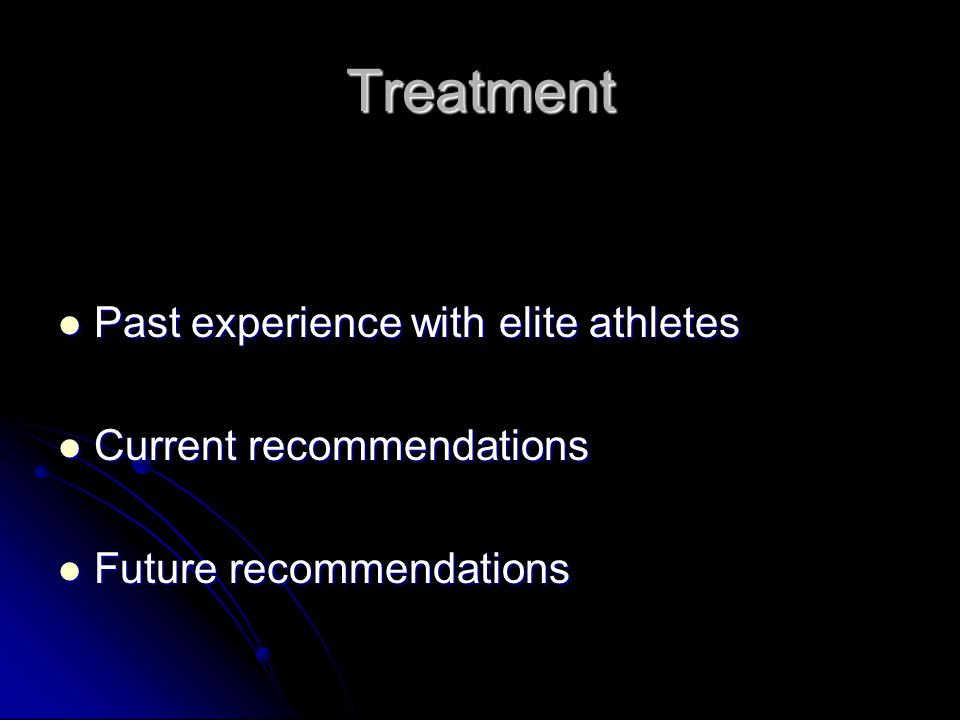 Treatment Past experience with elite athletes Past experience with elite athletes Current recommendations Current recommendations Future recommendatio