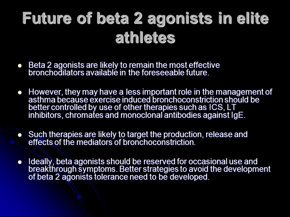 Future of beta 2 agonists in elite athletes Beta 2 agonists are likely to remain the most effective bronchodilators available in the foreseeable future.