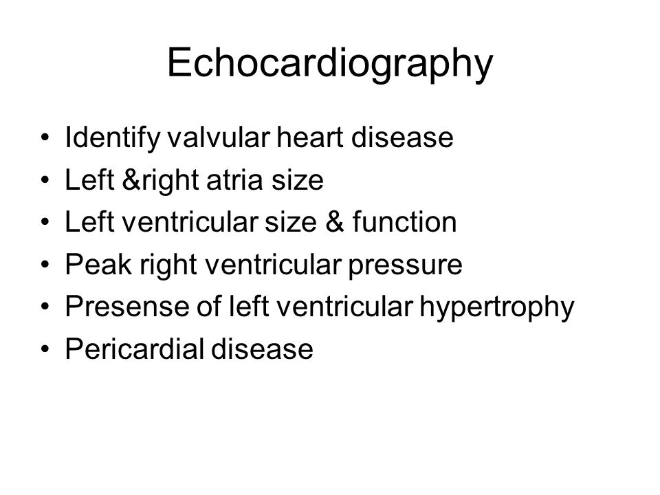 Echocardiography Identify valvular heart disease Left &right atria size Left ventricular size & function Peak right ventricular pressure Presense of l