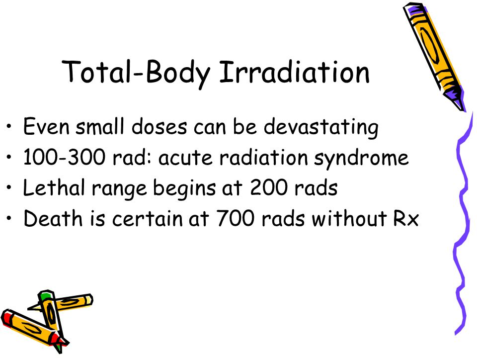 Total-Body Irradiation Even small doses can be devastating 100-300 rad: acute radiation syndrome Lethal range begins at 200 rads Death is certain at 7