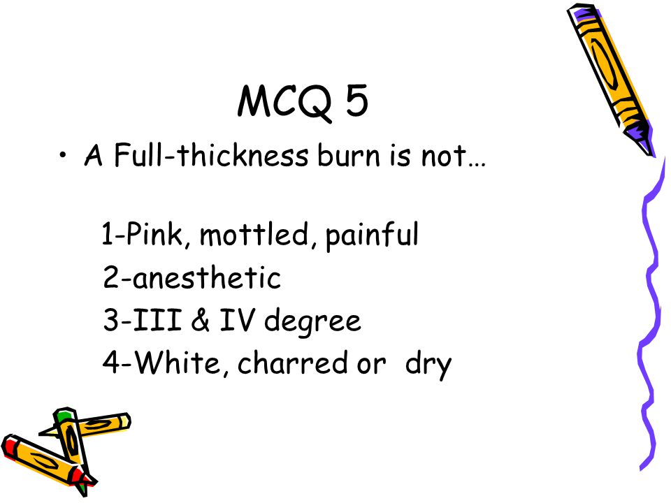 MCQ 5 A Full-thickness burn is not… 1-Pink, mottled, painful 2-anesthetic 3-III & IV degree 4-White, charred or dry