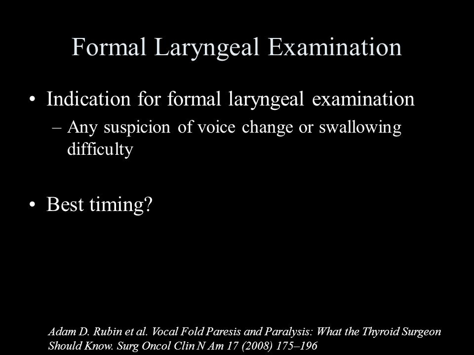 Formal Laryngeal Examination Indication for formal laryngeal examination –Any suspicion of voice change or swallowing difficulty Best timing.