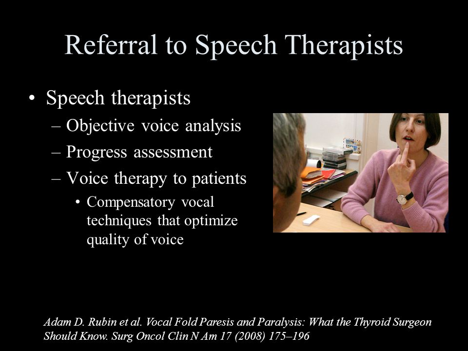 Referral to Speech Therapists Speech therapists –Objective voice analysis –Progress assessment –Voice therapy to patients Compensatory vocal techniques that optimize quality of voice Adam D.