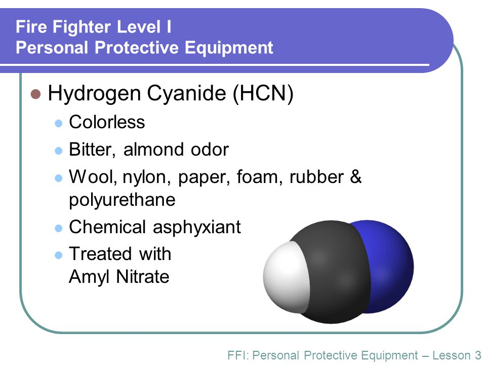 Fire Fighter Level I Personal Protective Equipment Hydrogen Cyanide (HCN) Colorless Bitter, almond odor Wool, nylon, paper, foam, rubber & polyurethan