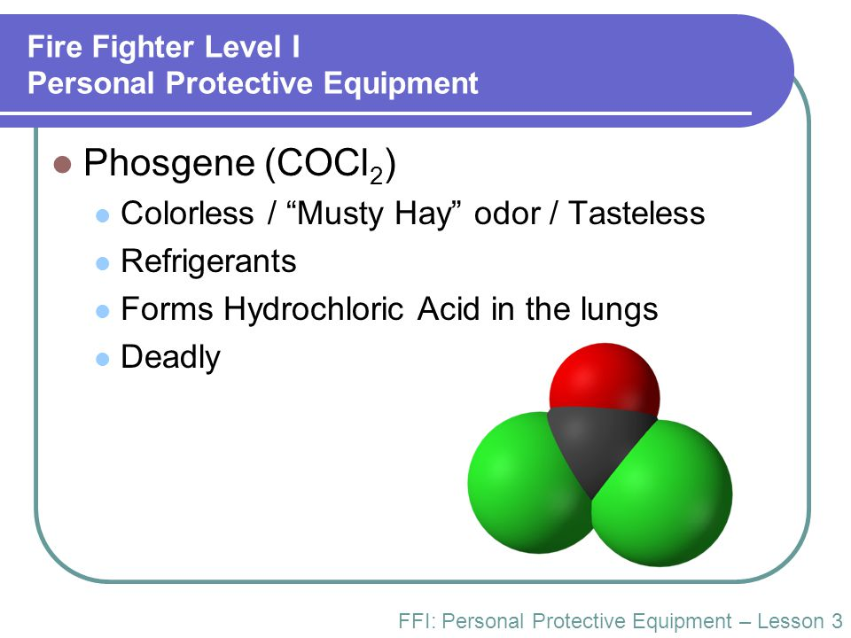 "Fire Fighter Level I Personal Protective Equipment Phosgene (COCl 2 ) Colorless / ""Musty Hay"" odor / Tasteless Refrigerants Forms Hydrochloric Acid in"
