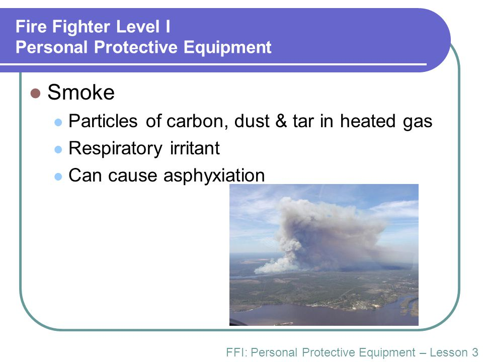 Fire Fighter Level I Personal Protective Equipment Toxic Atmospheres & Gases Lung disease Tissue impairment Carcinogenic Examples COHC CO2NO2 HClCOCl2 FFI: Personal Protective Equipment – Lesson 3