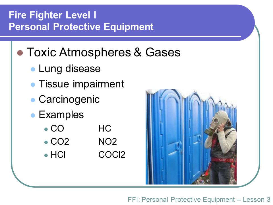 Fire Fighter Level I Personal Protective Equipment Toxic Atmospheres & Gases Lung disease Tissue impairment Carcinogenic Examples COHC CO2NO2 HClCOCl2
