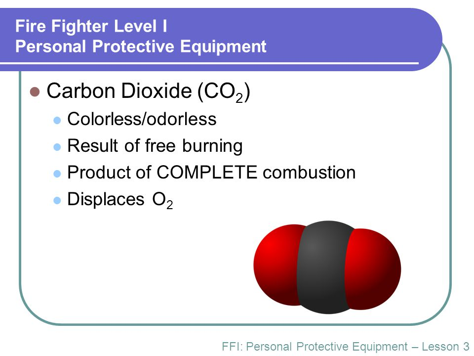 Fire Fighter Level I Personal Protective Equipment Carbon Dioxide (CO 2 ) Colorless/odorless Result of free burning Product of COMPLETE combustion Dis