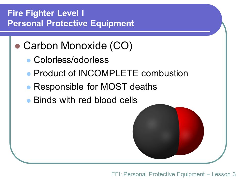 Fire Fighter Level I Personal Protective Equipment Carbon Monoxide (CO) Colorless/odorless Product of INCOMPLETE combustion Responsible for MOST death