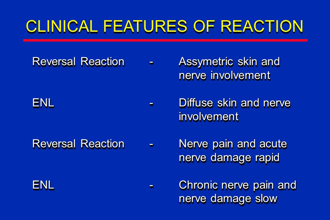 CLINICAL FEATURES OF REACTION Reversal Reaction-Assymetric skin and nerve involvement ENL-Diffuse skin and nerve involvement Reversal Reaction-Nerve pain and acute nerve damage rapid ENL-Chronic nerve pain and nerve damage slow Reversal Reaction-Assymetric skin and nerve involvement ENL-Diffuse skin and nerve involvement Reversal Reaction-Nerve pain and acute nerve damage rapid ENL-Chronic nerve pain and nerve damage slow