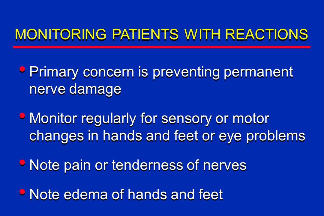 MONITORING PATIENTS WITH REACTIONS Primary concern is preventing permanent nerve damage Monitor regularly for sensory or motor changes in hands and feet or eye problems Note pain or tenderness of nerves Note edema of hands and feet Primary concern is preventing permanent nerve damage Monitor regularly for sensory or motor changes in hands and feet or eye problems Note pain or tenderness of nerves Note edema of hands and feet