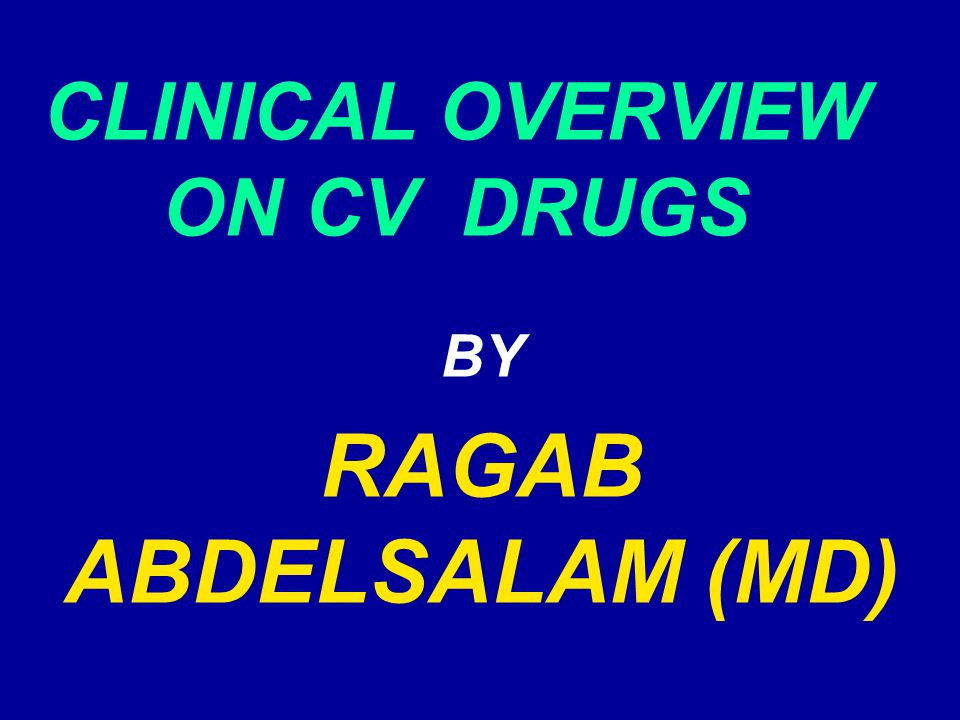 CLINICAL OVERVIEW ON CV DRUGS BY RAGAB ABDELSALAM (MD)