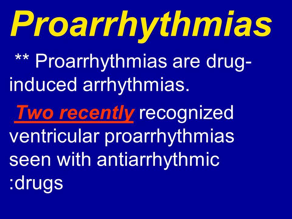 Proarrhythmias ** Proarrhythmias are drug- induced arrhythmias. Two recently recognized ventricular proarrhythmias seen with antiarrhythmic drugs: