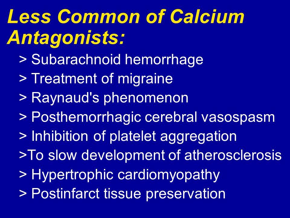 Less Common of Calcium Antagonists: > Subarachnoid hemorrhage > Treatment of migraine > Raynaud's phenomenon > Posthemorrhagic cerebral vasospasm > In