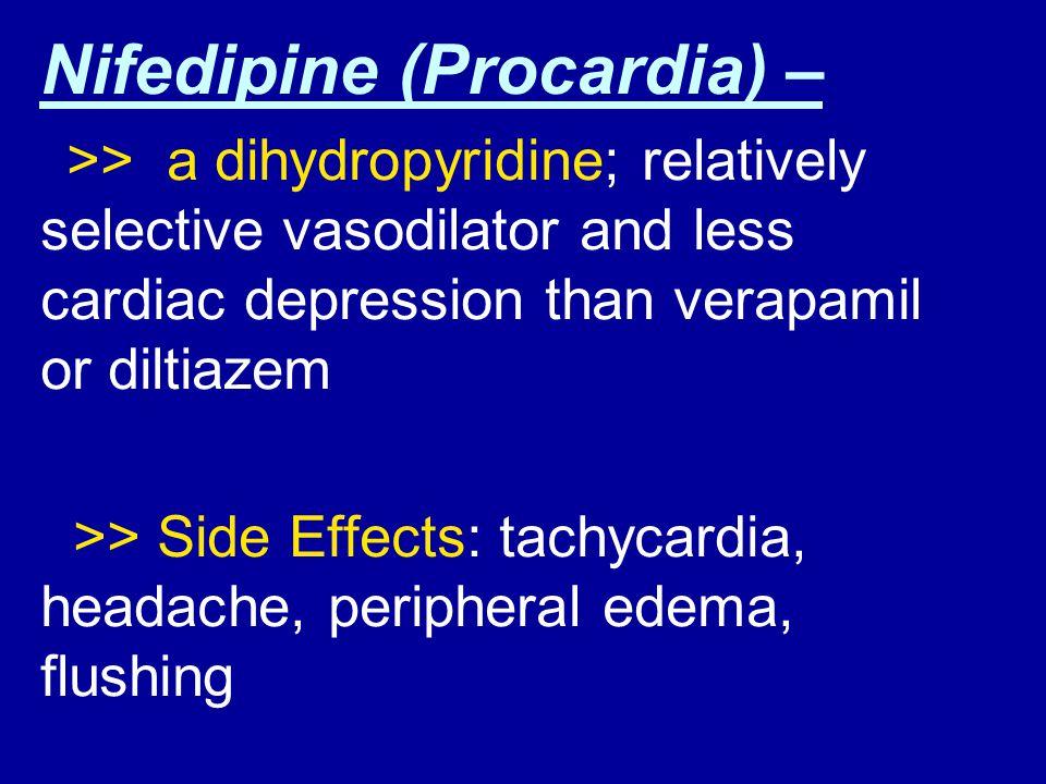 Nifedipine (Procardia) – >> a dihydropyridine; relatively selective vasodilator and less cardiac depression than verapamil or diltiazem >> Side Effect