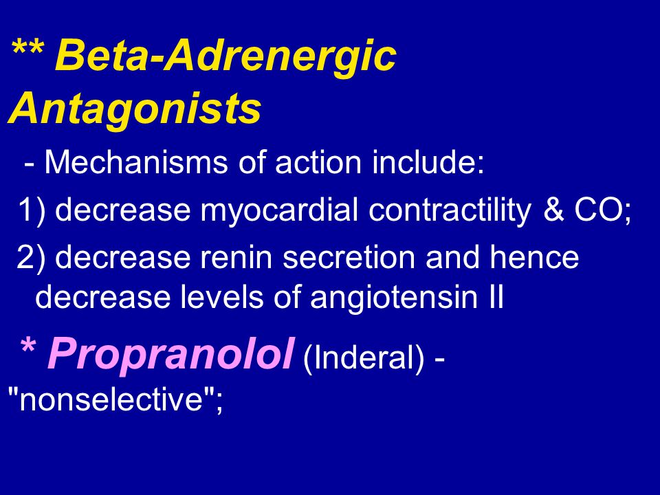 ** Beta-Adrenergic Antagonists - Mechanisms of action include: 1) decrease myocardial contractility & CO; 2) decrease renin secretion and hence decrea
