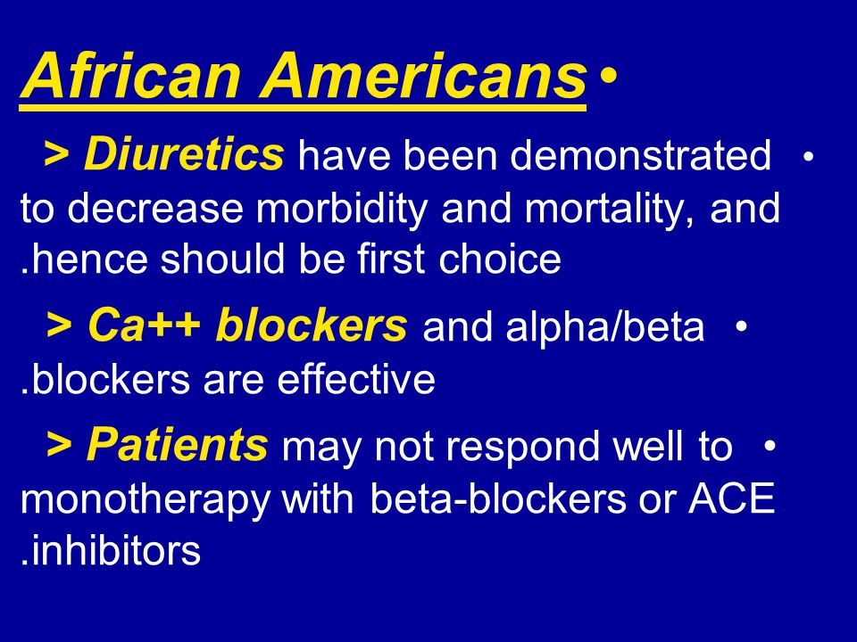 African Americans > Diuretics have been demonstrated to decrease morbidity and mortality, and hence should be first choice. > Ca++ blockers and alpha/