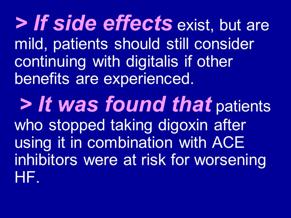 > If side effects exist, but are mild, patients should still consider continuing with digitalis if other benefits are experienced. > It was found that