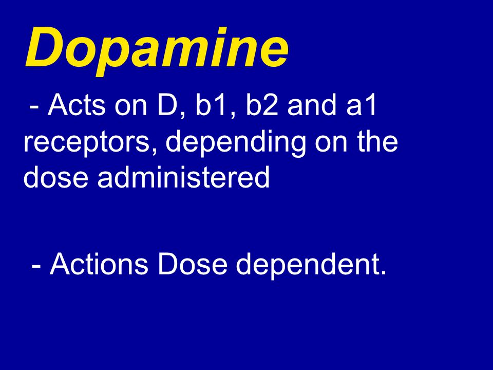 Dopamine - Acts on D, b1, b2 and a1 receptors, depending on the dose administered - Actions Dose dependent.