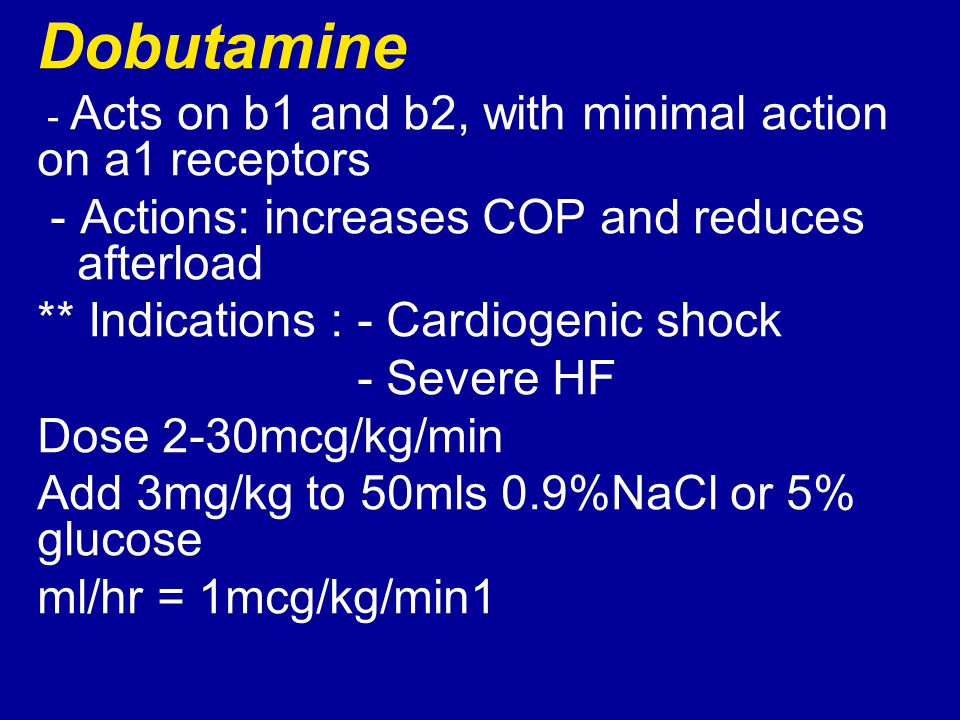 Dobutamine - Acts on b1 and b2, with minimal action on a1 receptors - Actions: increases COP and reduces afterload ** Indications : - Cardiogenic shoc