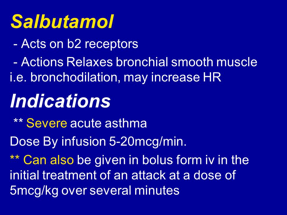 Salbutamol - Acts on b2 receptors - Actions Relaxes bronchial smooth muscle i.e. bronchodilation, may increase HR Indications Severe acute asthma ** D