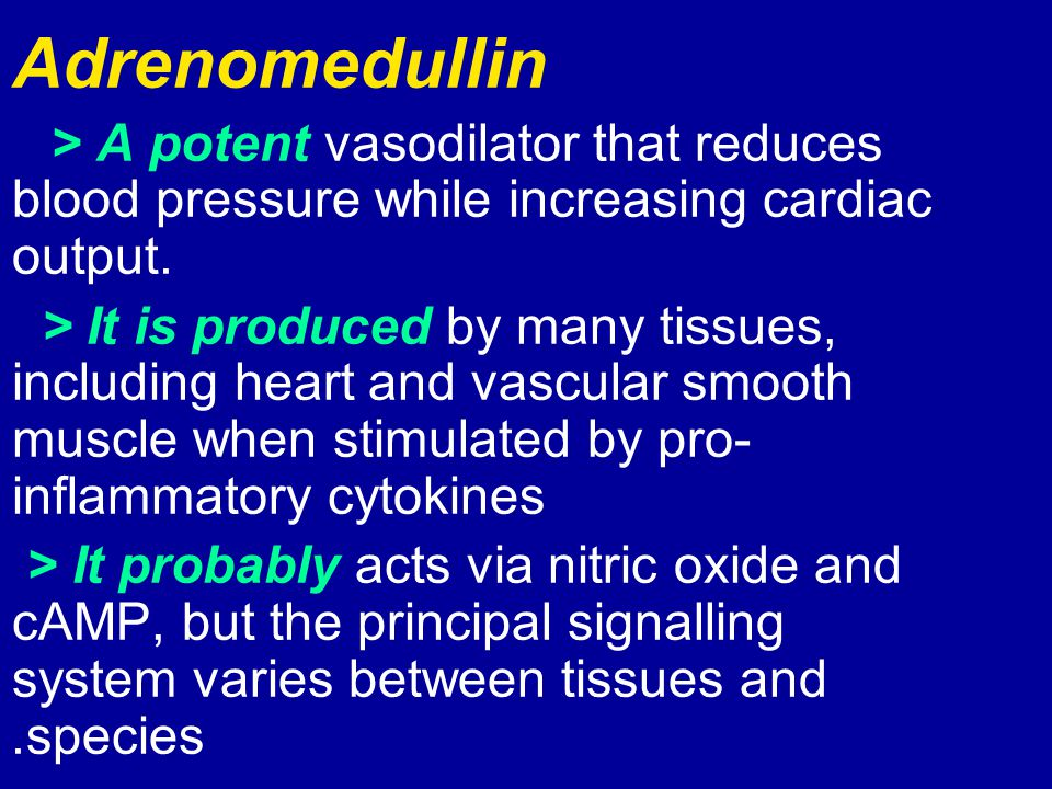 Adrenomedullin > A potent vasodilator that reduces blood pressure while increasing cardiac output. > It is produced by many tissues, including heart a